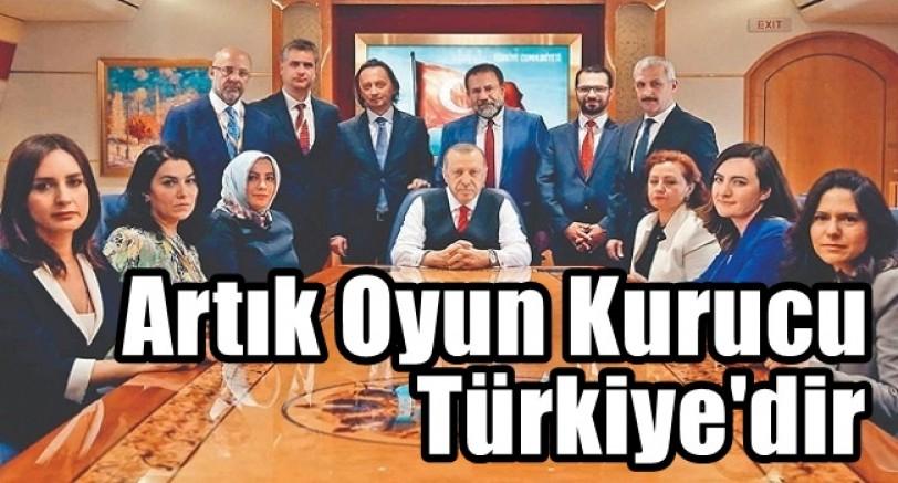 Artık Oyun Kurucu Türkiye'dir