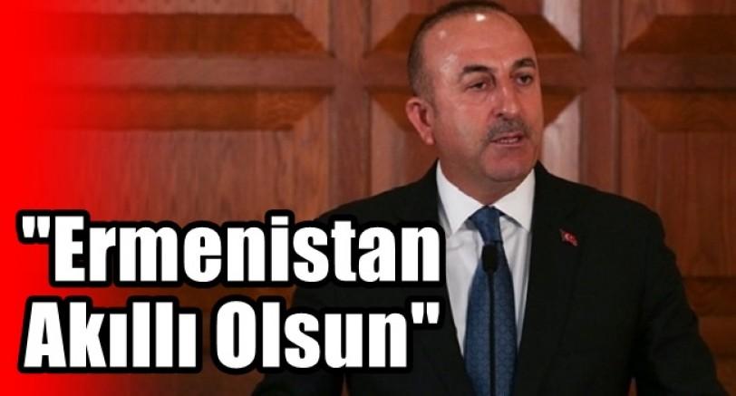 Bakan Çavuşoğlu 'Ermenistan Aklını Başına Alsın'