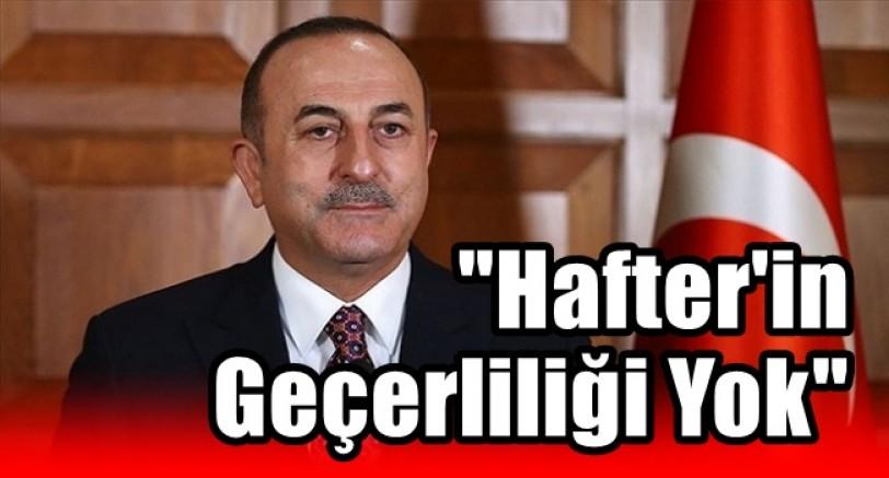 Bakan Çavuşoğlu 'Hafter'in Meşruiyeti Yok'