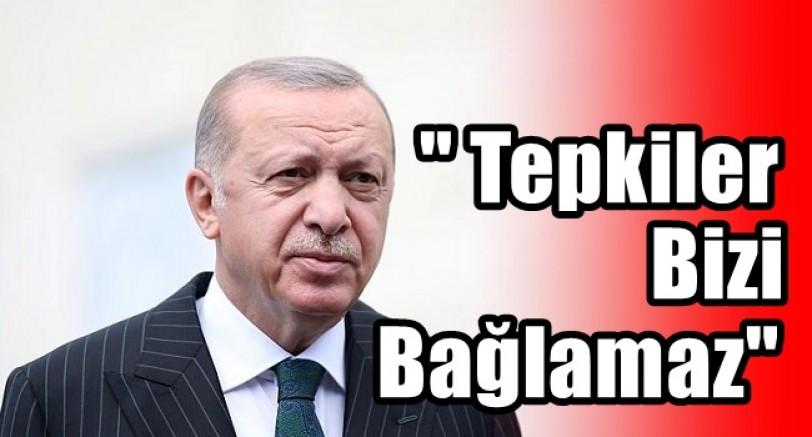 Başkan Erdoğan 'Gelen Tepkilerin Hiçbiri Bizi Bağlamaz'
