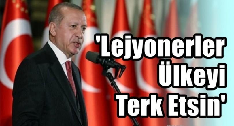 Başkan Erdoğan 'Lejyonerler Ülkeyi Terk Etsin'