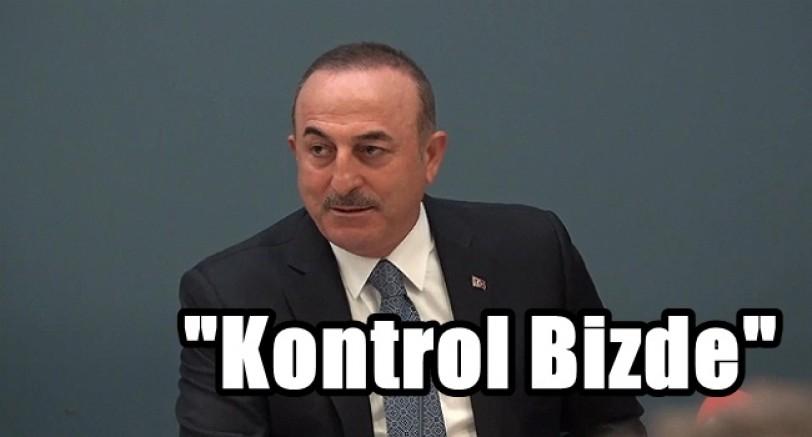Çavuşoğlu 'Kontrol Bizde Olacak'