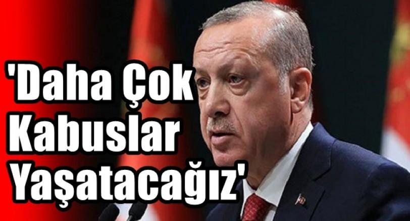 Erdoğan 'Daha Çok Kabuslar Yaşatacağız'