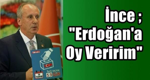 İnce ; Erdoğan'a Oy Veririm