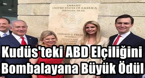 Kudüs'teki ABD Büyükelçiliğini Bombalayana Büyük Ödül !